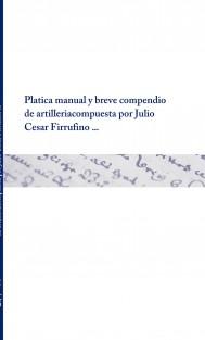 Platica manual y breve compendio de artilleria compuesta por Julio Cesar Firrufino ...