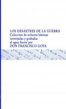 LOS DESASTRES DE LA GUERRA  Colección de ochenta láminas inventadas y grabadas al agua fuerte  por DON FRANCISCO GOYA